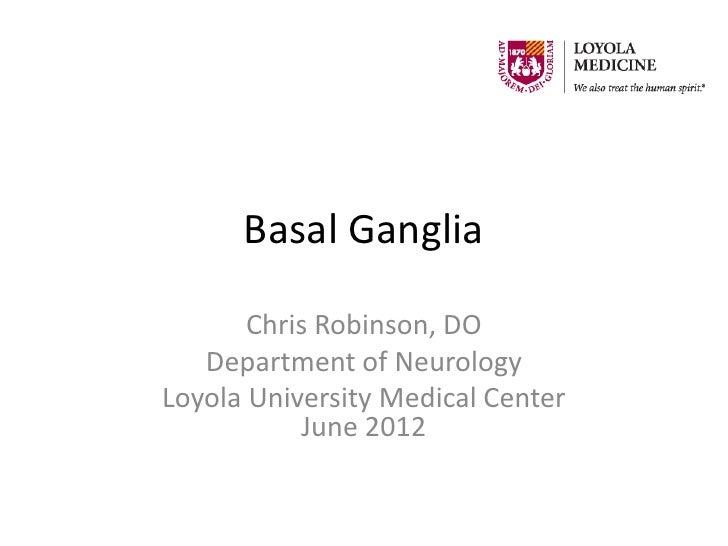 Basal Ganglia       Chris Robinson, DO   Department of NeurologyLoyola University Medical Center           June 2012