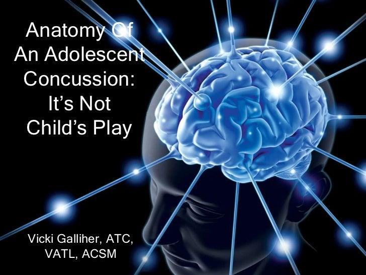 Anatomy OfAn Adolescent Concussion:   It's Not Child's Play Vicki Galliher, ATC,    VATL, ACSM