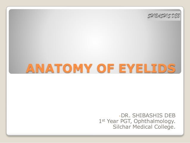 ANATOMY OF EYELIDS -DR. SHIBASHIS DEB 1st Year PGT, Ophthalmology. Silchar Medical College.
