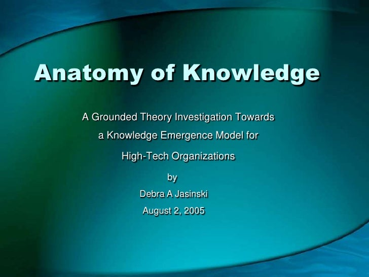 Anatomy of Knowledge<br />A Grounded Theory Investigation Towards a Knowledge Emergence Model for <br />High-Tech Organiza...