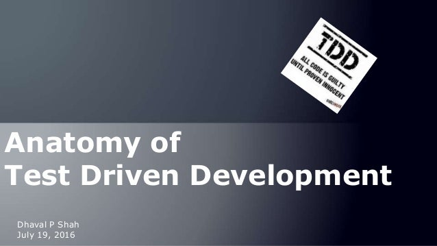 July 19, 2016 Dhaval P Shah Anatomy of Test Driven Development