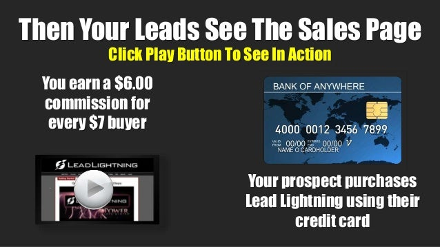 Click Play Button To See In Action 12 You earn a $6.00 commission for every $7 buyer Your prospect purchases Lead Lightnin...