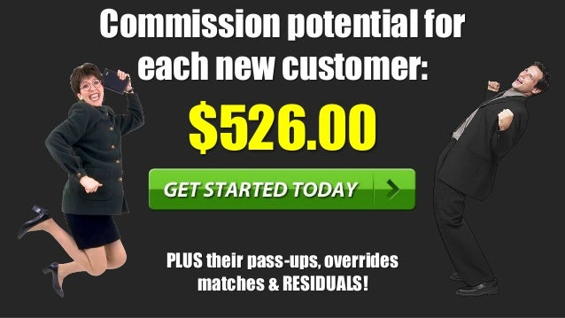 19 $526.00 Commission potential for each new customer: PLUS their pass-ups, overrides matches & RESIDUALS!