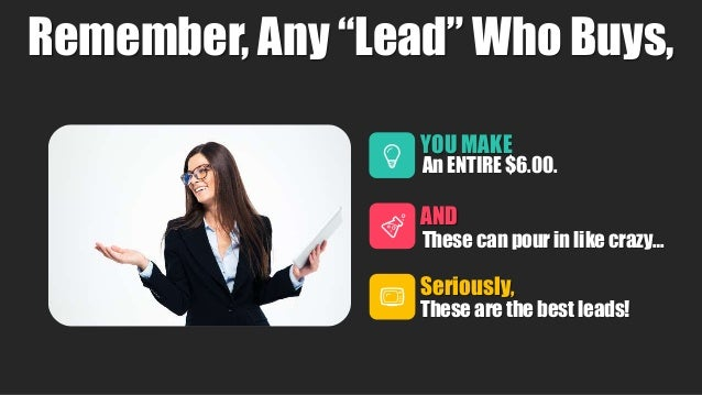 """4 Remember, Any """"Lead"""" Who Buys, YOU MAKE An ENTIRE $6.00. AND These can pour in like crazy… Seriously, These are the best..."""