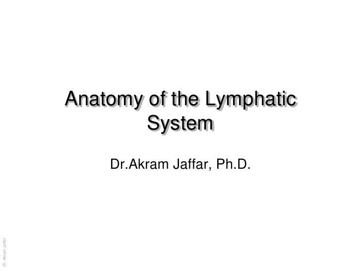 Anatomy of the Lymphatic                           System                       Dr.Akram Jaffar, Ph.D.Dr. Akram Jaffar    ...