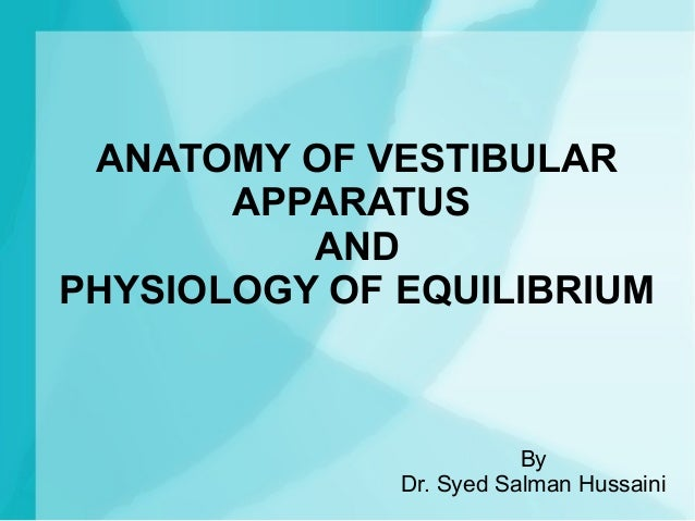 ANATOMY OF VESTIBULAR       APPARATUS          ANDPHYSIOLOGY OF EQUILIBRIUM                         By              Dr. Sy...