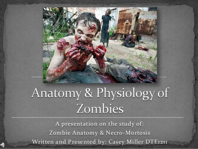 A presentation on the study of: Zombie Anatomy & Necro-Mortosis Written and Presented by: Casey Miller DTE1211