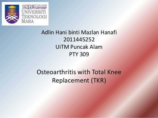 Adlin Hani binti Mazlan Hanafi 2011445252 UiTM Puncak Alam PTY 309 Osteoarthritis with Total Knee Replacement (TKR)