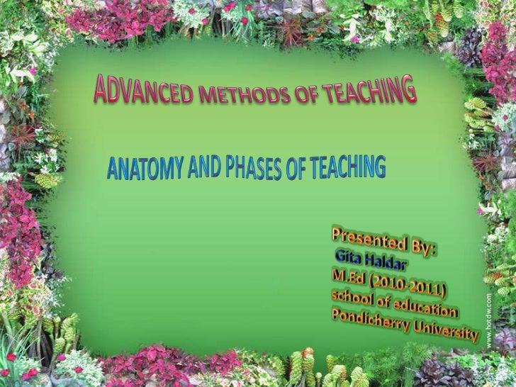 ADVANCED METHODS OF TEACHING<br />ANATOMY AND PHASES OF TEACHING<br />Presented By:<br />Gita Haldar<br />M.Ed (2010-2011)...