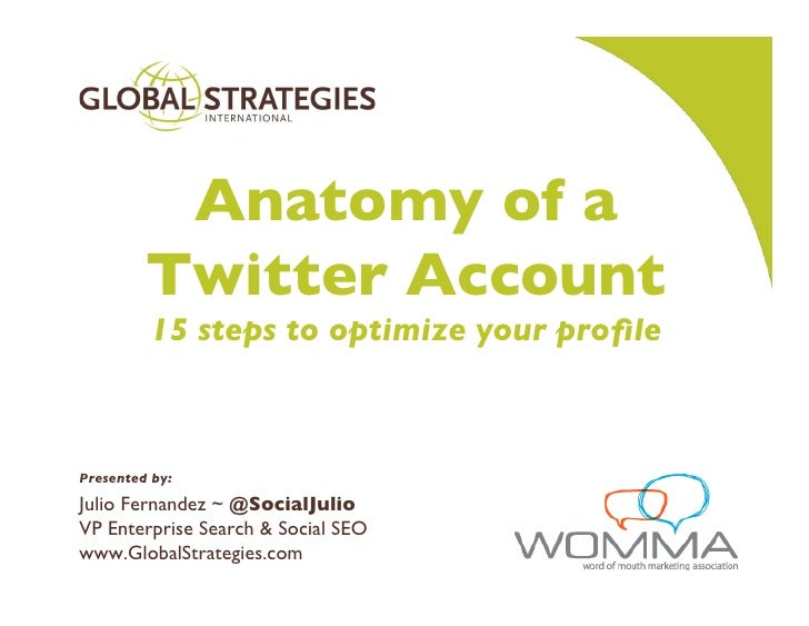 Anatomy of a          Twitter Account          15 steps to optimize your prole    Presented by: Julio Fernandez ~ @Social...