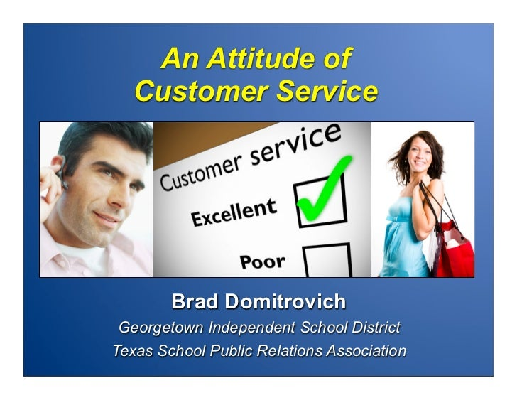 An Attitude of  Customer Service        Brad DomitrovichGeorgetown Independent School DistrictTexas School Public Relation...