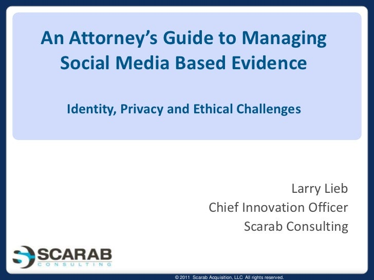 An Attorney's Guide to Managing Social Media Based EvidenceIdentity, Privacy and Ethical Challenges<br />Larry Lieb<br />C...