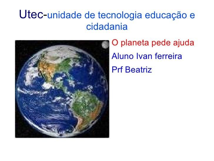 Utec - unidade de tecnologia educação e cidadania <ul><li>O planeta pede ajuda