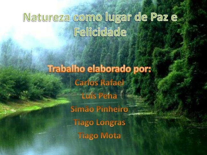 Natureza como lugar de Paz e Felicidade<br />Trabalho elaborado por:<br />Carlos Rafael<br />Luís Pena<br />Simão Pinheiro...