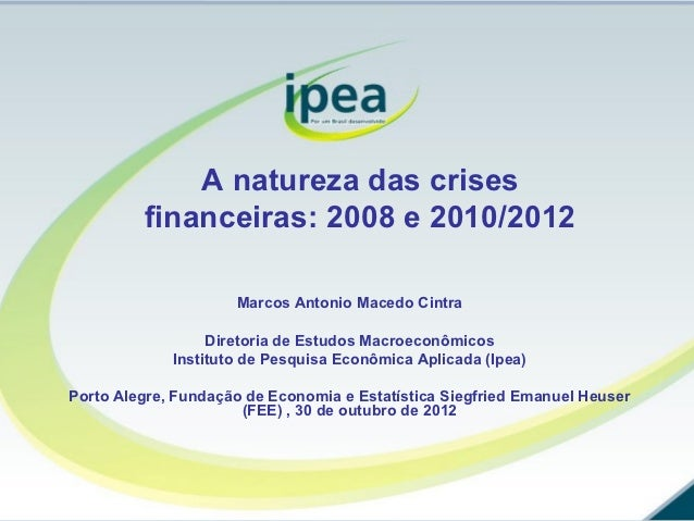 A natureza das crises         financeiras: 2008 e 2010/2012                     Marcos Antonio Macedo Cintra              ...