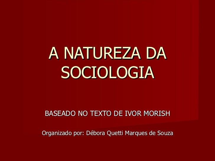 A NATUREZA DA SOCIOLOGIA BASEADO NO TEXTO DE IVOR MORISH Organizado por: Débora Quetti Marques de Souza