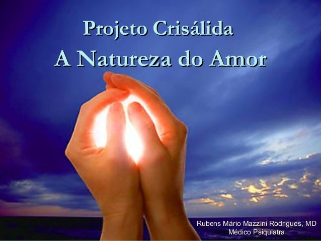 A Natureza do AmorA Natureza do AmorRubens Mário Mazzini Rodrigues, MDRubens Mário Mazzini Rodrigues, MDMédico PsiquiatraM...