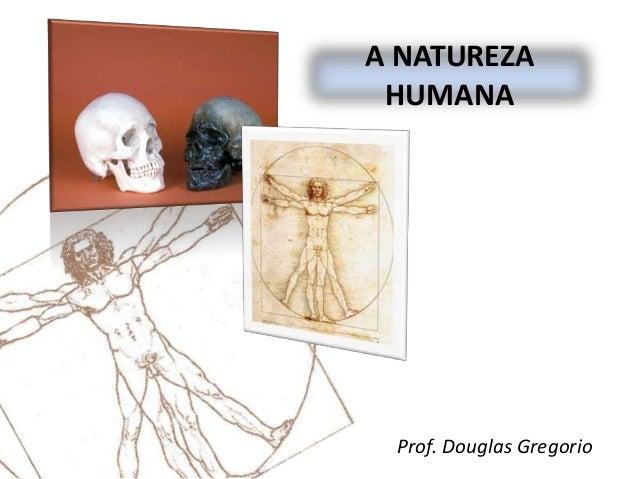 A NATUREZA HUMANA  Prof. Douglas Gregorio