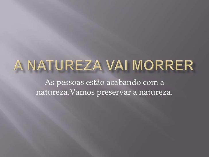 A natureza vai morrer<br />As pessoas estão acabando com a natureza.Vamos preservar a natureza.<br />