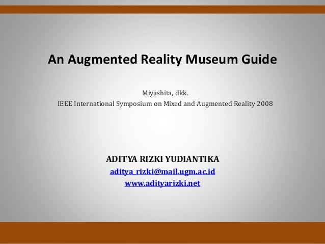 An Augmented Reality Museum GuideADITYA RIZKI YUDIANTIKAaditya_rizki@mail.ugm.ac.idwww.adityarizki.netMiyashita, dkk.IEEE ...