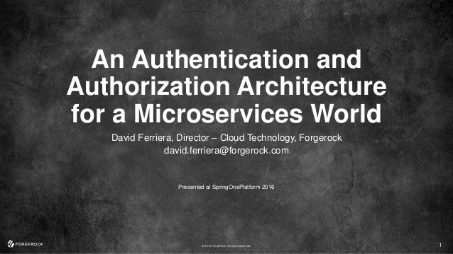© 2016 ForgeRock. All rights reserved. An Authentication and Authorization Architecture for a Microservices World David Fe...