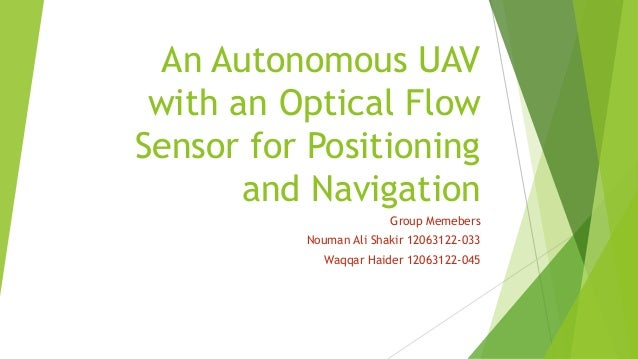 An Autonomous UAV with an Optical Flow Sensor for Positioning and Navigation Group Memebers Nouman Ali Shakir 12063122-033...