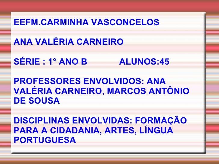 EEFM.CARMINHA VASCONCELOS ANA VALÉRIA CARNEIRO SÉRIE : 1° ANO B  ALUNOS:45 PROFESSORES ENVOLVIDOS:  ANA VALÉRIA CARNEIRO, ...