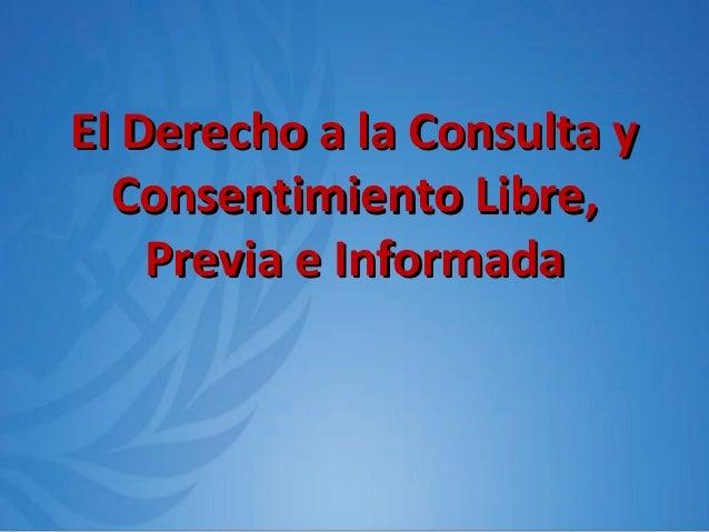 El Derecho a la Consulta yEl Derecho a la Consulta y Consentimiento Libre,Consentimiento Libre, Previa e InformadaPrevia e...