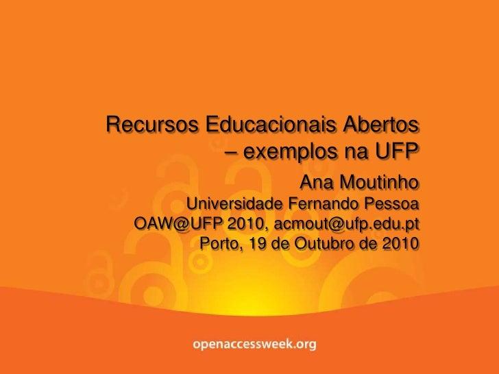 Recursos Educacionais Abertos – exemplos na UFP<br />Ana Moutinho<br />Universidade Fernando Pessoa<br />OAW@UFP 2010<br /...