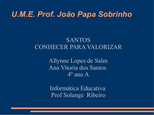 U.M.E. Prof. João Papa Sobrinho             SANTOS     CONHECER PARA VALORIZAR         Allynne Lopes de Sales         Ana ...