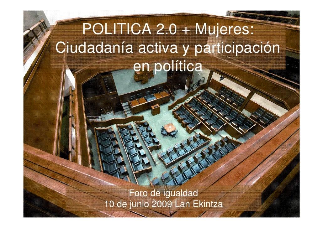 POLITICA 2.0 + Mujeres: Ciudadanía activa y participación           en política                  Foro de igualdad        1...