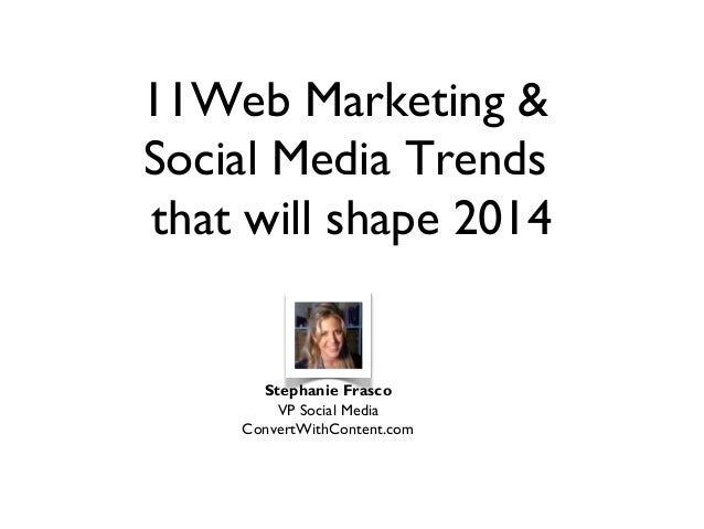11Web Marketing & Social Media Trends that will shape 2014  Stephanie Frasco VP Social Media ConvertWithContent.com