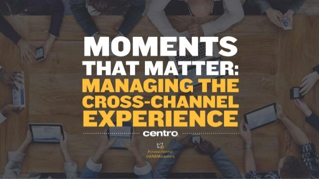 MOMENTS  THAT MATTER:   MANAGING THE CROSS-CHANNEL  EXPERIENCE  .  . .  . .  . .  . .  . .  . .  . .  . .  . .  . .  . .  ...