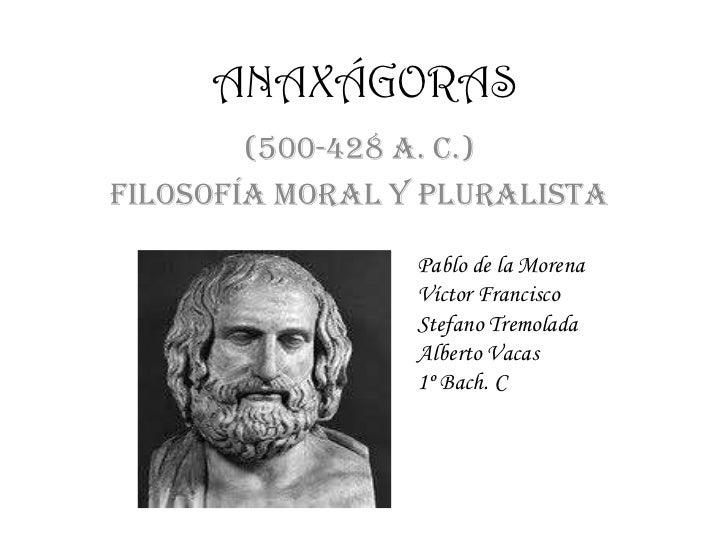 ANAXÁGORAS        (500-428 a. C.)FILOSOFÍA MORAL Y PLURALISTA                 Pablo de la Morena                 Víctor Fr...
