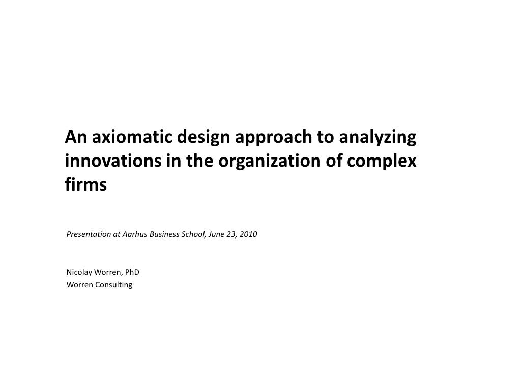 An axiomatic design approach to analyzing innovations in the organization of complex firms  Presentation at Aarhus Busines...