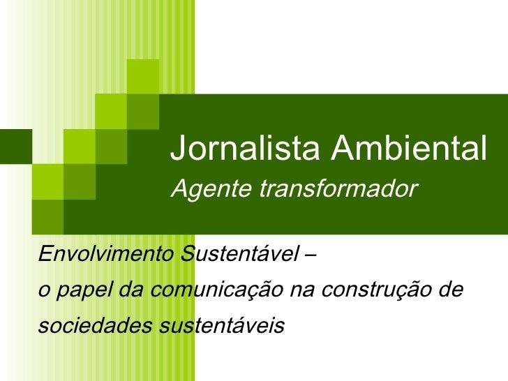 Jornalista Ambiental Agente transformador Envolvimento Sustentável –  o papel da comunicação na construção de  sociedades ...