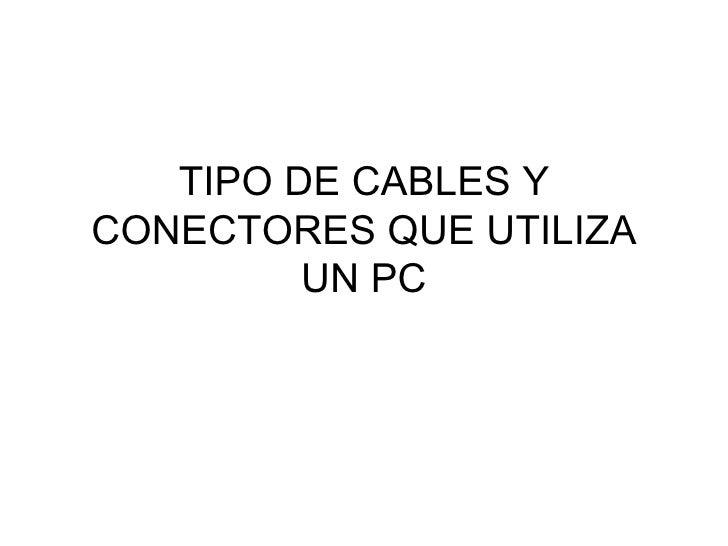 TIPO DE CABLES Y CONECTORES QUE UTILIZA UN PC