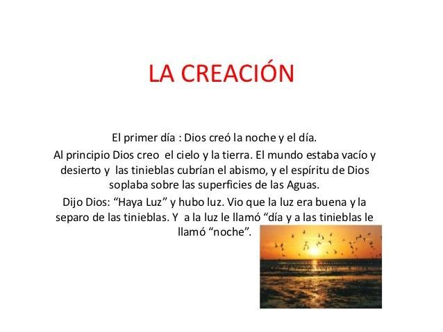 LA CREACIÓN             El primer día : Dios creó la noche y el día.Al principio Dios creo el cielo y la tierra. El mundo ...