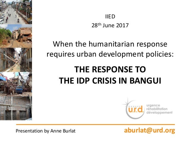 IIED 28th June 2017 When the humanitarian response requires urban development policies: THE RESPONSE TO THE IDP CRISIS IN ...