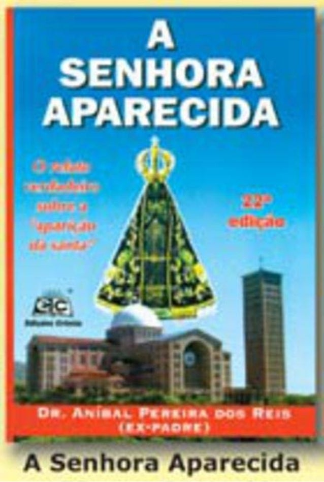 """A SENHORA APARECIDA  A verdadeira história  por  Aníbal Pereira dos Reis  ex-sacerdote católico romano  """"...porque os cost..."""