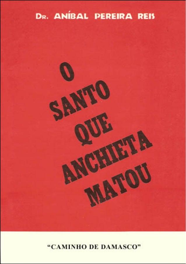 """Dr. ANÍBAL PEREIRA DOS REIS  O SANTO QUE ANCHIETA MATOU  EDIÇÕES """"CAMINHO DE DAMASCO"""" Ltda.  SÃO PAULO 1981  SÃO PAULO  Di..."""