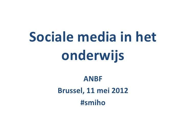 Sociale media in het     onderwijs           ANBF    Brussel, 11 mei 2012          #smiho