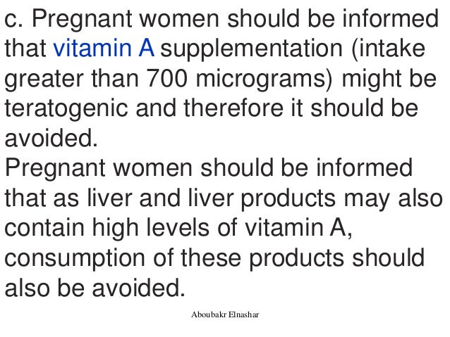 c. Pregnant women should be informed that vitamin A supplementation (intake greater than 700 micrograms) might be teratoge...