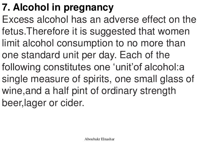 7. Alcohol in pregnancy Excess alcohol has an adverse effect on the fetus.Therefore it is suggested that women limit alcoh...