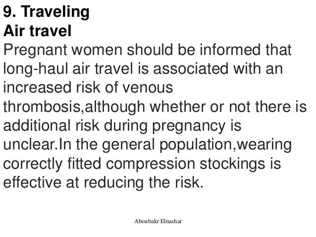 9. Traveling Air travel Pregnant women should be informed that long-haul air travel is associated with an increased risk o...