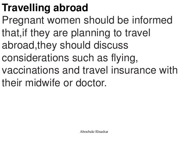 Travelling abroad Pregnant women should be informed that,if they are planning to travel abroad,they should discuss conside...