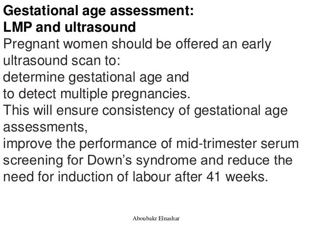 Gestational age assessment: LMP and ultrasound Pregnant women should be offered an early ultrasound scan to: determine ges...