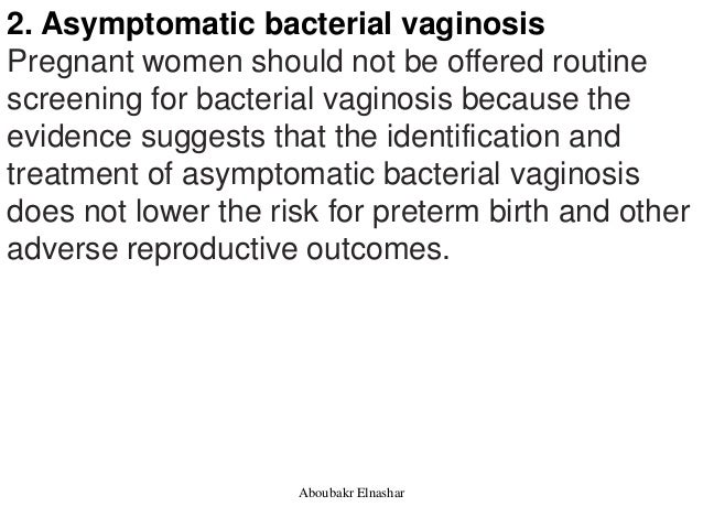 2. Asymptomatic bacterial vaginosis Pregnant women should not be offered routine screening for bacterial vaginosis because...