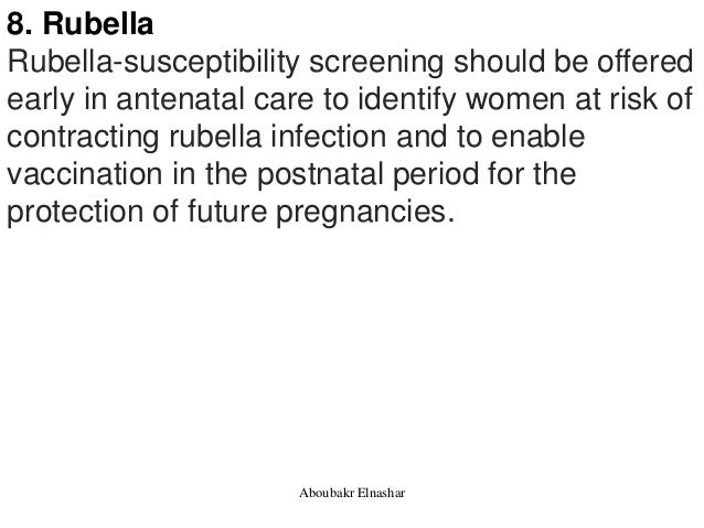 8. Rubella Rubella-susceptibility screening should be offered early in antenatal care to identify women at risk of contrac...