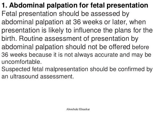 1. Abdominal palpation for fetal presentation Fetal presentation should be assessed by abdominal palpation at 36 weeks or ...
